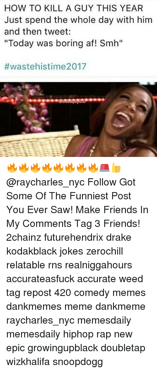 """Memes, Rap, and Rns: HOW TO KILL A GUY THIS YEAR  Just spend the whole day with him  and then tweet:  """"Today was boring af! Smh""""  #waste his time 2017 🔥🔥🔥🔥🔥🔥🔥🔥🚨👍@raycharles_nyc Follow Got Some Of The Funniest Post You Ever Saw! Make Friends In My Comments Tag 3 Friends! 2chainz futurehendrix drake kodakblack jokes zerochill relatable rns realniggahours accurateasfuck accurate weed tag repost 420 comedy memes dankmemes meme dankmeme raycharles_nyc memesdaily memesdaily hiphop rap new epic growingupblack doubletap wizkhalifa snoopdogg"""