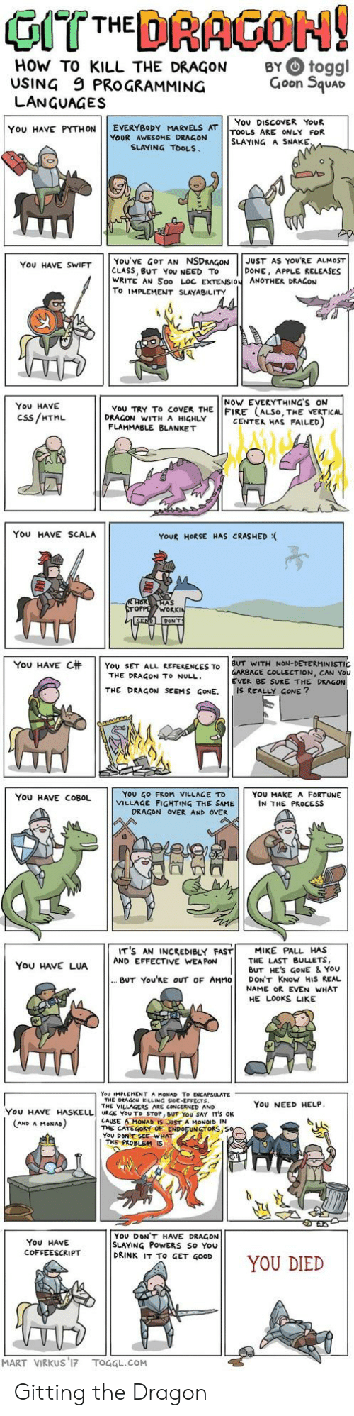 Apple, Fire, and Work: HOW TO KILL THE DRAGON  USING 9 PROGRAMMING  LANGUAGES  BY O toggl  Goon Squar  You DISCOVER YoUR  YOU HAVE PYTHON | | EVERYBODY MARVELS AT | |TOOLS ARE ONLY FOR  YOUR AWESOME DRAGON  SLAYING A SNAKE  SLAYING TOOLS  YOU'VE GOT AN NSDRAGONJUST AS YOURE ALMOST  CLASS, BUT YoU NEED TO  WRITE AN Soo LOC EXTENSION ANOTHER DRAGON  To IMPLEMENT SLAYABILITY  You HAVE SWIFT  DONE, APPLE RELEASES  NoW EVERYTHING'S ON  You HAVE  Css/HTML  YoU TRY To coVEK THE FIRE (ALSo, THE VERTI  DRAGON WITH A HIGHLY  CENTER HAS FAILED  FLAMMABLE BLANKET  You HAVE SCALA  YOUR HORSE HAS CRASHED :  AS  WORK  YOU HAVE C杄 | | YOU SET ALL REFERENCES TO | BUT WITH NON-DETERMINISTIC  GARBAGE COLLECTION, CAN You  EVER BE SURE THE DRAGON  THE DRAGON TO NULL  THE DRAGON SEEMS GONE. IS REALLY GONE?  YoU GO FRoM VILLAGE TD  VILLAGE FIGHTING THE SAME  YOU HAVE COBOL  YOU MAKE A FORTUNE  IN THE PROCESS  DRAGON OVER AND OVER  IT'S AN INCREDIBLY FAST! MIKE PALL HAS  You HAVE LUAAND EFFECTIVE WANE ES  THE LAST BULLETS,  BUT HES GoNE & YoU  BUT You'RE OUT OF AMMO DON'T KNoW HIS REAL  NAME OR EVEN WHAT  HE LOOKS LIKE  You IMPLEMENT A MONAD To ENCAPSULATE  THE DEAGON KILLING SIDE-EFFECTS  THE VILLAGERS ARE CONCERNED AND  YoU NEED HELP  YOU HAVE HASELLI URGE YOU To STOP, BUT YOU SAY IT'S OK  CAUSE AMONAD IS JUST A MONOID IN  THE CATEGORY OF ENDOFUNSTORS,S  YoU DONT SEE WHAT  AND A MoNAD  THE PROBLEM  YOU DONT HAVE DRAGON  SLAYING PoWERS So You  DRINK IT To GET GOOD  ON11 YOU DIED  You HAVE  COFFEESCRIPT  MART VIRKUS 17 TOGGL.COM Gitting the Dragon