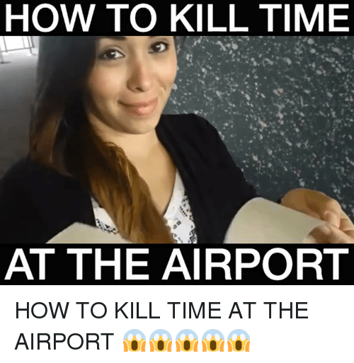 Memes, 🤖, and How to Kill: HOW TO KILL TIME  AT THE AIRPORT HOW TO KILL TIME AT THE AIRPORT 😱😱😱😱😱