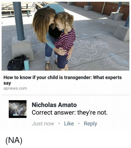 Memes, Transgender, and How To: How to know if your child is transgender: What experts  say  apnews.com  Nicholas Amato  Correct answer: they're not.  Just nowLike Reply (NA)