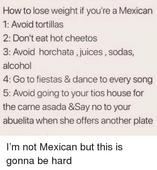Cheetos, Alcohol, and House: How to lose weight if you're a Mexican  1: Avoid tortillas  2: Don't eat hot cheetos  3: Avoid horchata, juices, sodas  alcohol  4: Go to fiestas & dance to every song  5: Avoid going to your tios house for  the carne asada &Say no to your  abuelita when she offers another plate I'm not Mexican but this is gonna be hard