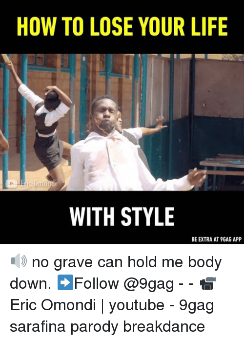 9gag, Life, and Memes: HOW TO LOSE YOUR LIFE  WITH STYLE  BE EXTRA AT 9GAG APP 🔊 no grave can hold me body down. ➡Follow @9gag - - 📹Eric Omondi | youtube - 9gag sarafina parody breakdance