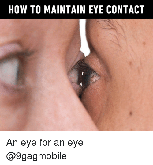 Memes, How To, and 🤖: HOW TO MAINTAIN EYE CONTACT An eye for an eye @9gagmobile