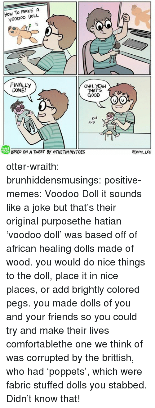 Comfortable, Friends, and Memes: How To MAKE A  VooDoo DOLL  FINALLY  DONE!  OHH, YEAH  THAT'S  G0OD  RuB  戀BASED ON A TEE「BY @THE TİMMYTOE  WEB  CDAMILEE otter-wraith:  brunhiddensmusings:  positive-memes: Voodoo Doll it sounds like a joke but that's their original purposethe hatian 'voodoo doll' was based off of african healing dolls made of wood. you would do nice things to the doll, place it in nice places, or add brightly colored pegs. you made dolls of you and your friends so you could try and make their lives comfortablethe one we think of was corrupted by the brittish, who had 'poppets', which were fabric stuffed dolls you stabbed.    Didn't know that!