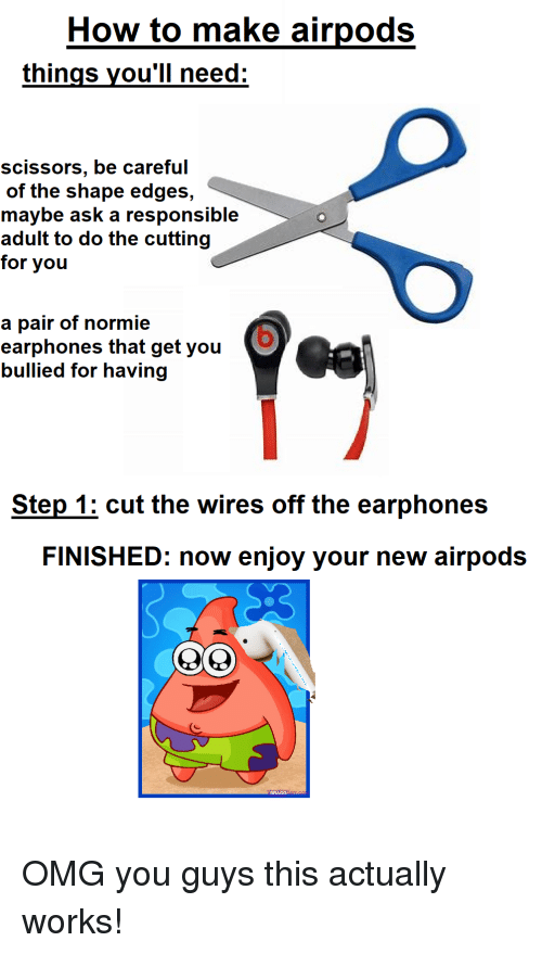 Omg, Reddit, and How To: How to make airpods  things vou'll need:  scissors, be careful  of the shape edges,  maybe ask a responsible  adult to do the cutting  for you  a pair of normie  earphones that get you  bullied for having  Step 1: cut the wires off the earphones  FINISHED: now enjoy your new airpods