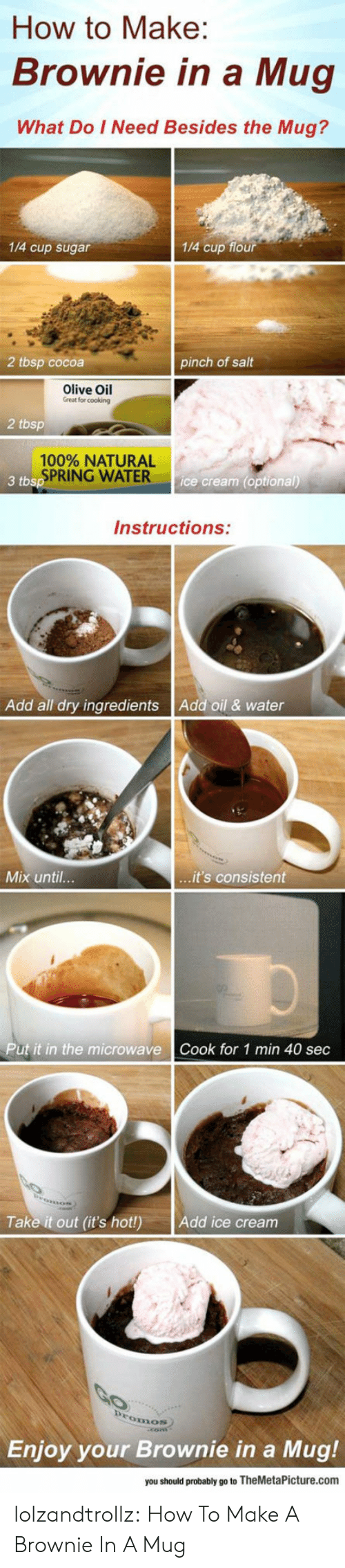 Tumblr, Blog, and How To: How to Make:  Brownie in a Mug  What Do I Need Besides the Mug?  1/4 cup sugar  1/4 cup flour  2 tbsp cocoa  pinch of salt  Olive Oil  Great for cooking  2 tbsp  100% NATURAL  SPRING WATER  3 tbsp  ice cream (optional)  Instructions:  Add oil & water  Add all dry ingredients  ...it's consistent  Mix until...  Put it in the microwave  Cook for 1 min 40 sec  Take it out (it's hot!)  Add ice cream  Promos  Enjoy your Brownie in a  Mug!  you should probably go to TheMetaPicture.com lolzandtrollz:  How To Make A Brownie In A Mug