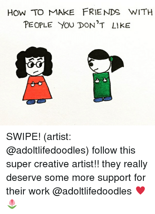 Friends, Memes, and Some More: HOW TO MAKE FRIENDS WITH  PEOPLE YOU DON'T LIKE SWIPE! (artist: @adoltlifedoodles) follow this super creative artist!! they really deserve some more support for their work @adoltlifedoodles ♥️🌷