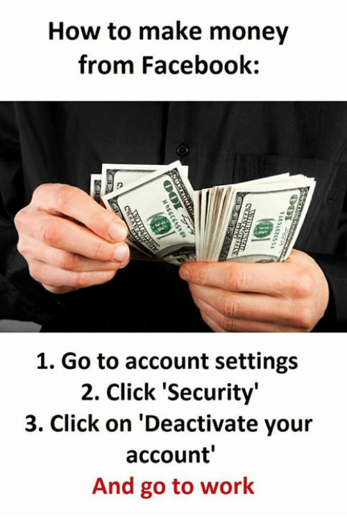 Click, Facebook, and Money: How to make money  from Facebook:  1. Go to account settings  2. click 'Security'  3. Click on 'Deactivate your  account'  And go to work