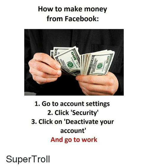 """Click, Facebook, and Memes: How to make money  from Facebook:  1. Go to account settings  2. Click """"Security""""  3. Click on 'Deactivate your  account'  And go to work SuperTroll"""