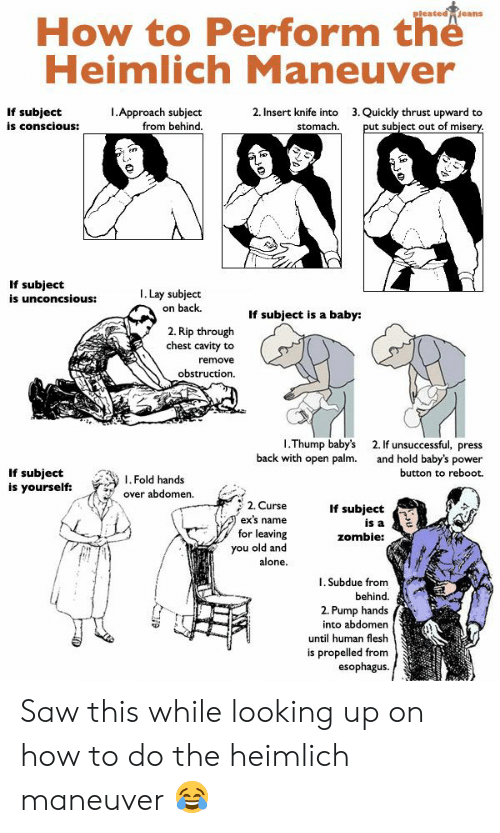 Being Alone, Ex's, and Saw: How to Perform the  Heimlich Maneuver  I.Approach subject  from behind  2. Insert knife into  stomach  3. Quickly thrust upward to  If subject  is conScious:  ut subject out of miser  If subject  is unconcsious:  I. Lay subject  on back  If subject is a baby:  2. Rip through  chest cavity to  remove  obstruction.  I.Thump baby's  back with open palm.  2. If unsuccessful, press  and hold baby's power  button to reboot.  If subject  is yourself: Fold hands  over abdomen.  2. Curse  ex's name  for leaving  you old and  alone  If subject  is a  zombie:  I. Subdue from  behind.  2. Pump hands  into abdomen  until human flesh  is propelled from  esophagus. Saw this while looking up on how to do the heimlich maneuver 😂