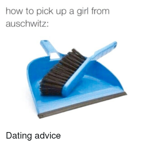 How to Pick Up a Girl From Auschwitz Dating Advice   Advice Meme on me me me me