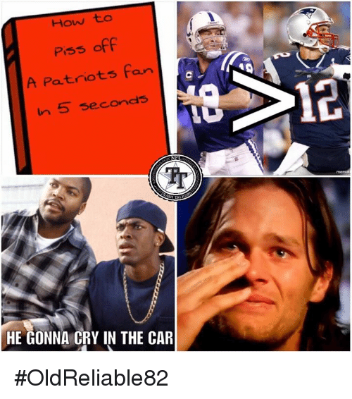 Memes, Patriotic, and How To: How to  Piss off  A Patriots fan  In 5 seconds  PA  12  fr  HE GONNA CRY IN THE CAR #OldReliable82