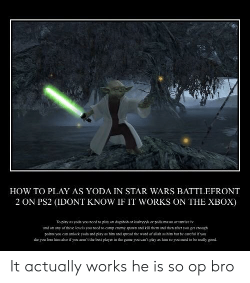 Star Wars, The Game, and Yoda: HOW TO PLAY AS YODA IN STAR WARS BATTLEFRONT  2 ON PS2 (IDONT KNOW IF IT WORKS ON THE XBOX)  To play as yoda you need to play on dagaboh or kashyyyk or polis massa or tantiven  and on any of these levels you need to camp enemy spawn and kill them and then ater you get enough  points you can unlock yoda and play as him and spread the word of allah as him but be careful i yau  die you lose him alss if you aren't the best playe in the game you can't pluy as him so you need to be really good It actually works he is so op bro