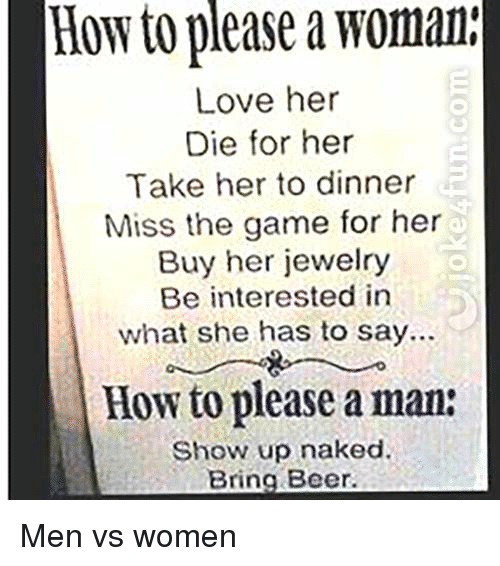 Beer, Funny, and Love: How  to  please  a  woman  Love her  Die for her  Take her to dinner  Miss the game for her  Buy her jewelry  Be interested in  what she has to say..  How to please a man:  Show up naked.  Bring Beer. Men vs women