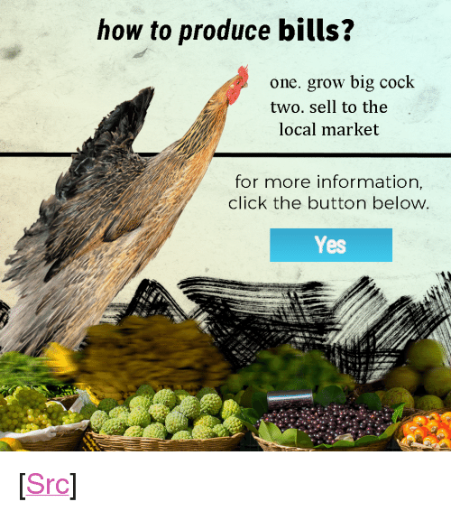 "Click, Meme, and Reddit: how to produce bills?  one. grow big cock  two. sell to the  local market  for more information,  click the button below  Yes <p>[<a href=""https://www.reddit.com/r/surrealmemes/comments/7y3qw3/hi_im_a_bland_meme_of_insanity/"">Src</a>]</p>"