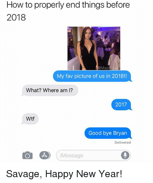 Funny, New Year's, and Savage: How to properly end things before  2018  My fav picture of us in 2018!  What? Where am 1?  2017  Wtf  Good bye Bryan  Delivered  iMessage Savage, Happy New Year!