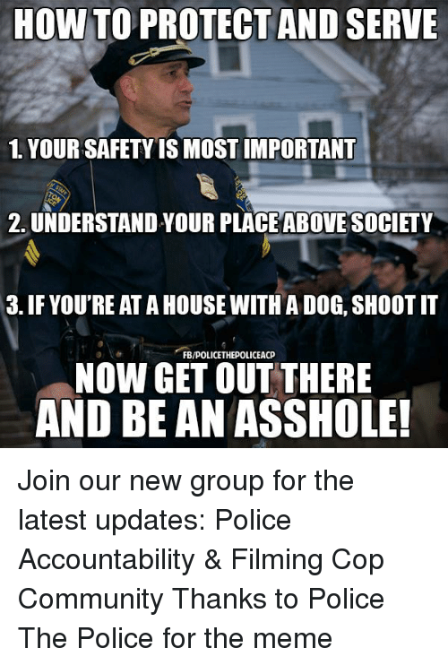 Community, Meme, and Memes: HOW TO PROTECT AND SERVE  1. YOUR SAFETY IS MOST IMPORTANT  2, UNDERSTAND YOUR PLACE ABOVE SOCIETY  3. IF YOU'RE AT A HOUSE WITH A DOG, SHOOT IT  FB/POLICETHEPOLICEACP  NOW GET OUT THERE  AND BE AN ASSHOLE! Join our new group for the latest updates:  Police Accountability & Filming Cop Community Thanks to Police The Police for the meme