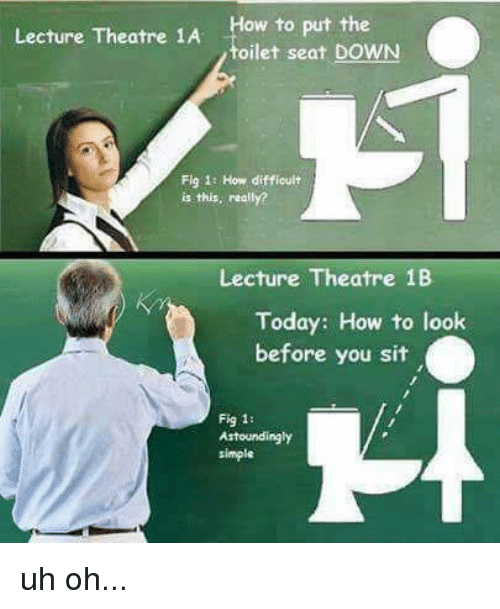 Memes, How To, and Today: How to put the  toilet seat DOWN  Lecture Theatre 1A  Fig 1: How difficult  is this, really?  Lecture Theatre 1B  Today: How to look  before you sit  Fig 1:  Astoundingly  simple uh oh...