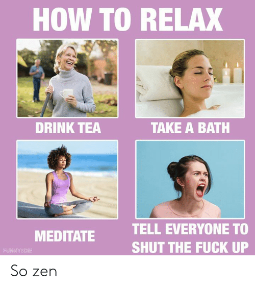 Dank, Fuck, and How To: HOW TO RELAX  DRINK TEA  TAKE A BATH  TELL EVERYONE TO  SHUT THE FUCK UP  MEDITATE  FUNNYSDIE So zen