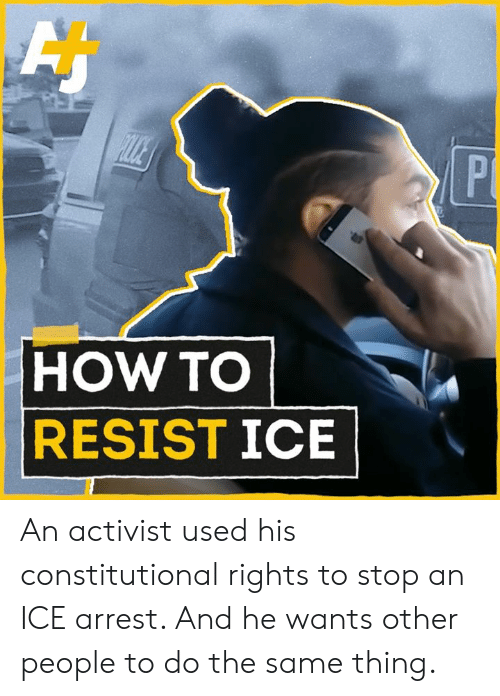 Memes, How To, and 🤖: HOW TO  RESISTICE An activist used his constitutional rights to stop an ICE arrest. And he wants other people to do the same thing.