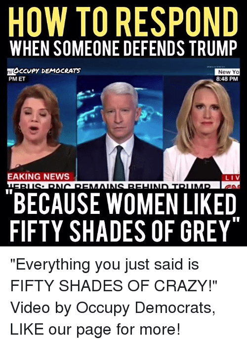 """Crazy, Fifty Shades of Grey, and Memes: HOW TO RESPOND  WHEN SOMEONE DEFENDS TRUMP  MACCUPY DEMOCRATS  New Yo  PM ET  8:48 PM  EAKING NEWS  LIV  BECAUSE WOMEN LIKED  FIFTY SHADES OF GREY """"Everything you just said is FIFTY SHADES OF CRAZY!""""   Video by Occupy Democrats, LIKE our page for more!"""