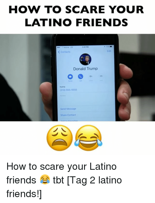 Donald Trump, Friends, and Memes: HOW TO SCARE YOUR  LATINO FRIENDS  Contacts  Edir  Donald Trump  home  (310) 555-5555  Send Message  Share Contact How to scare your Latino friends 😂 tbt [Tag 2 latino friends!]