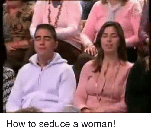 Memes, 🤖, and Seducing: How to seduce a woman!