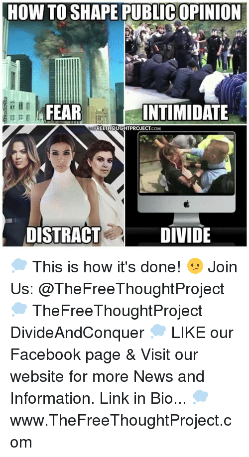 Facebook, Memes, and News: HOW TO SHAPE PUBLICOPINION  FEAR  INTIMIDATE  EFREETHOUGHTPROJECT .COM  DIVIDE  DISTRACT 💭 This is how it's done! 😕 Join Us: @TheFreeThoughtProject 💭 TheFreeThoughtProject DivideAndConquer 💭 LIKE our Facebook page & Visit our website for more News and Information. Link in Bio... 💭 www.TheFreeThoughtProject.com