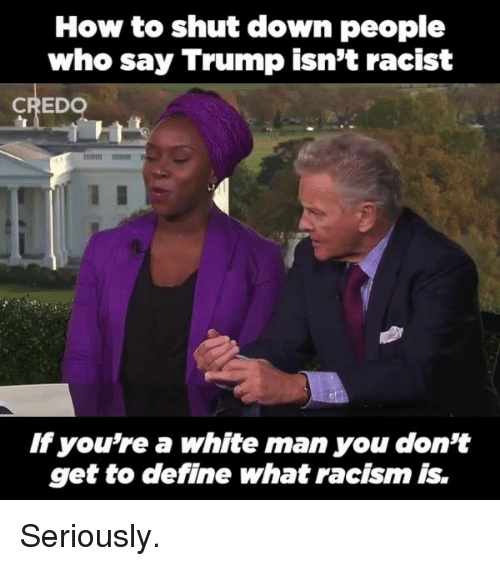 Memes, Racism, and Define: How to shut down people  who say Trump isn't racist  CREDO  you're a white man you don't  get to define what racism is. Seriously.