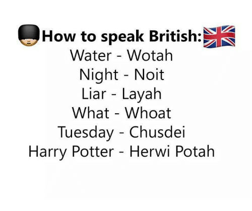 Harry Potter, Memes, and How To: How to speak British:  Water - Wotah  Night Noit  Liar - Layah  What - Whoat  Tuesday - Chusdei  Harry Potter - Herwi Potah