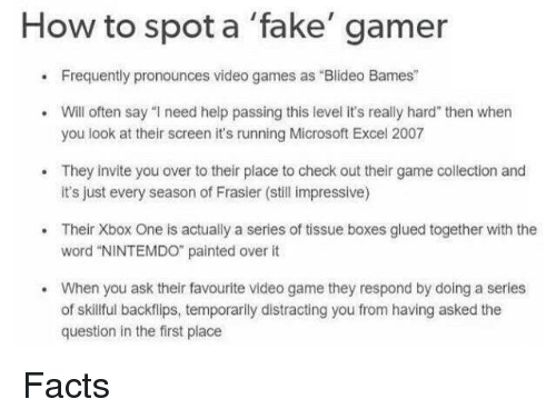 "Facts, Fake, and Microsoft: How to spot a 'fake' gamer  .Frequently pronounces video games as Blideo Bames""  Will often say ""I need help passing this level it's really hard"" then whern  you look at their screen it's running Microsoft Excel 2007  They invite you over to their place to check out their game collection and  it's just every season of Frasier (still impressive)  .Their Xbox One is actually a series of tissue boxes glued together with the  word ""NINTEMDO painted over it  When you ask their favourite video game they respond by doing a series  of skillful backflips, temporarlly distracting you from having asked the  question in the first place  . Facts"