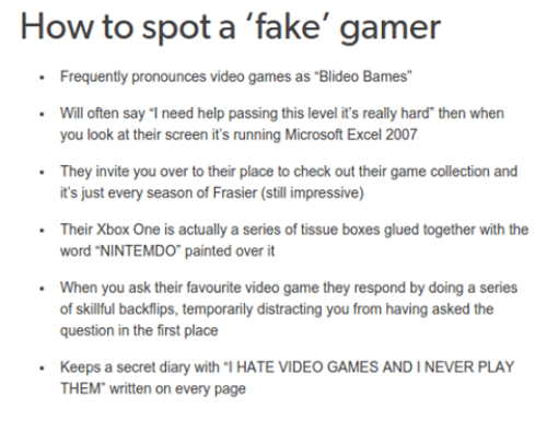 """Boxing, Fake, and Microsoft: How to spot a  fake' gamer  Frequently pronounces video games as Blideo Bames""""  Will often say """"I need help passing this level it's really hard then when  you look at their screen it's running Microsoft Excel 2007  They invite you over to their place to check out their game collection and  it's just every season of Frasier (still impressive)  Their Xbox One is actually a series of tissue boxes glued together  with the  word """"NINTEMDO"""" painted over it  When you ask their favourite video game they respond by doing a series  of skillful backflips, temporarily distracting you from having asked the  question in the first place  Keeps a secret diary with """"l HATE VIDEO GAMES AND IN  PLAY  THEM written on every page"""