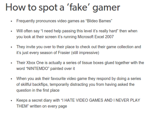 """Boxing, Fake, and Microsoft: How to spot a fake gamer  Frequently pronounces video games as """"Blideo Bames""""  Will often say """"I need help passing this level it's really hard"""" then when  you look at their screen it's running Microsoft Excel 2007  They invite you over to their place to check out their game collection and  it's just every season of Frasier (still impressive)  Their Xbox One is actually a series of tissue boxes glued together with the  word """"NINTEMDO"""" painted over it  When you ask their favourite video game they respond by doing a series  of skillful backflips, temporarily distracting you from having asked the  question in the first place  Keeps a secret diary with """"l HATE VIDEO GAMES AND I NEVER PLAY  THEM"""" written on every page"""