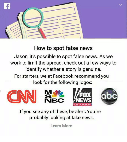 Facebook, Fake, and Memes: How to spot false news  Jason, it's possible to spot false news. As we  work to limit the spread, check out a few ways to  identify whether a story is genuine.  For starters, we at Facebook recommend you  look for the following logos:  FOX  NEWS  NBC  c h a n n e  If you see any of these, be alert. You're  probably looking at fake news.  Learn More