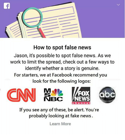 Facebook, Fake, and Memes: How to spot false news  Jason, it's possible to spot false news. As we  work to limit the spread, check out a few ways to  identify whether a story is genuine.  For starters, we at Facebook recommend you  look for the following logos:  FOX  NEWS  NBC  Chain nie  If you see any of these, be alert. You're  probably looking at fake news  Learn More