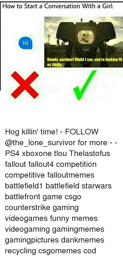 Funny, Memes, and Ps4: How to Start a Conversation With a Girl:  Hi  Howdy, pardner!Might l say, you're looking fit  as fiddle. Hog killin' time! - FOLLOW @the_lone_survivor for more - - PS4 xboxone tlou Thelastofus fallout fallout4 competition competitive falloutmemes battlefield1 battlefield starwars battlefront game csgo counterstrike gaming videogames funny memes videogaming gamingmemes gamingpictures dankmemes recycling csgomemes cod