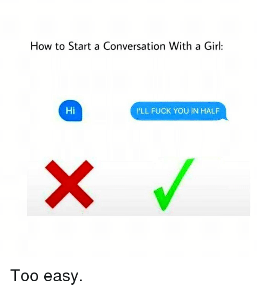 Fuck You, Memes, and Fuck: How to Start a Conversation With a Girl:  Hi  I'LL FUCK YOU IN HALF Too easy.