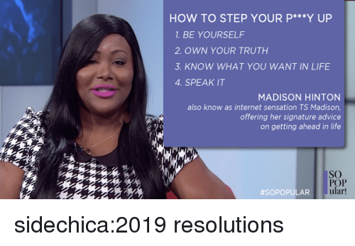 Advice, Internet, and Life: HOW TO STEP YOUR P *Y UP  1. BE YOURSELF  2 OWN YOUR TRUTH  3. KNOW WHAT YOU WANT IN LIFE  4. SPEAK IT  MADISON HINTON  also know as internet sensation TS Madison,  offering her signature advice  on getting ahead in life  SO  POP  ular  sidechica:2019 resolutions