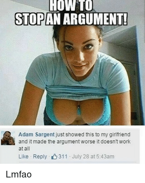 Memes, Work, and How To: HOw  TO  STOP AN ARGUMENT  Adam Sargent just showed this to my girlfriend  and it made the argument worse it doesn't work  at all  Like Reply 311 July 28 at 5:43am Lmfao