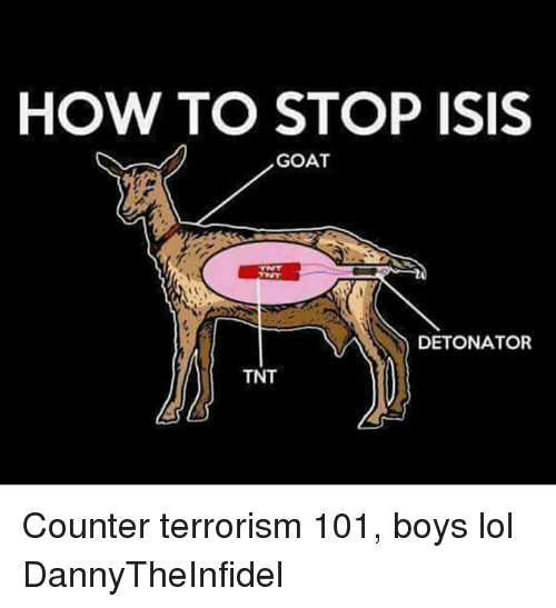 Isis, Lol, and Memes: HOW TO STOP ISIS  GOAT  DETONATOR  TNT Counter terrorism 101, boys lol  DannyTheInfidel