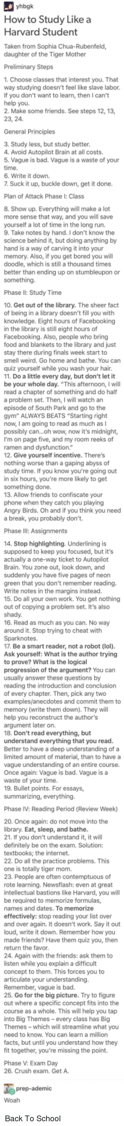 """Angry Birds, Bad, and Bored: How to Study Likea  Harvard Student  Taken from Sophia Chua-Rubenfeld,  daughter of the Tiger Mother  1. Choose classes that interest you. That  way studying doesn't feel like slave labor.  If you don't want to learn, then I can't  2. Make some friends. See steps 12, 13,  General Principles  3. Study less, but study better  4. Avoid Autopilot Brain at all costs.  5. Vague is bad. Vague is a waste of your  time  6. Write it down.  7 Suck it up, buckle down, get it done.  Plan of Attack Phase I: Class  8. Show up. Everything will make a lot  more sense that way, and you will save  yourself a lot of time in the long run.  9. Take notes by hand. I don't know the  science behind it, but doing anything by  hand is a way of carving it into your  memory. Also, if you get bored you will  doodle, which is still a thousand times  better than ending up on stumbleupon or  something.  Phase II: Study Time  10. Get out of the library. The sheer fact  of being in a library doesn't fill you with  knowledge. Eight hours of Facebooking  in the library is still eight hours of  Facebooking. Also, people who bring  food and blankets to the library and just  stay there during finals week start to  smell weird. Go home and bathe. You can  quiz yourself while you wash your hair  11. Do a little every day, but don't let it  be your whole day. """"This afternoon, I will  0  a problem set. Then, I will watch an  episode of South Park and go to the  gym"""" ALWAYS BEATS """"Starting right  now, I am going to read as much as I  possibly can...oh wow, now it's midnight,  I'm on page five, and my room reeks of  ramen  12. Give yourself incentive. There's  function  worse  abyss  study time. If you know you're going out  in six hours, you're more likely to get  something done.  13. Allow friends to confiscate your  phone when they catch you playing  Angry Birds. Oh and if you think you need  a break, you probably don't.  Phase  14. Stop highlighting. Underlining is  supposed to """
