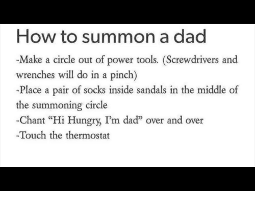 """Dad, Hungry, and How To: How to summon a dad  -Make a circle out of power tools. (Screwdrivers and  wrenches will do in a pinch)  -Place a pair of socks inside sandals in the middle of  the summoning circle  -Chant """"Hi Hungry, I'm daď"""" over and over  Touch the thermostat"""