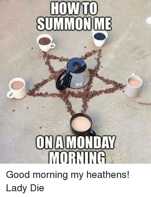 memes good morning and how to summon me ona monday morning good good morning my heathens lady die