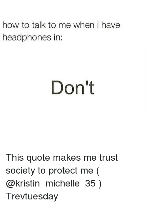 How To Talk To Me When I Have Headphones In Dont This Quote Makes