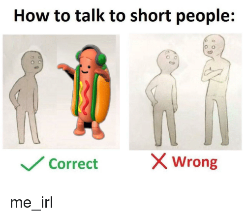 How To, Irl, and Me IRL: How to talk to short people:  Correct  X wrong