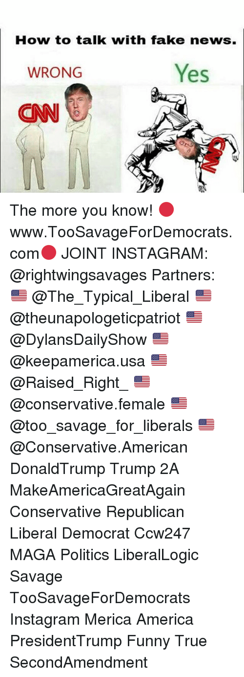 America, Fake, and Funny: How to talk with fake news.  WRONG  Yes  CN The more you know! 🔴www.TooSavageForDemocrats.com🔴 JOINT INSTAGRAM: @rightwingsavages Partners: 🇺🇸 @The_Typical_Liberal 🇺🇸 @theunapologeticpatriot 🇺🇸 @DylansDailyShow 🇺🇸 @keepamerica.usa 🇺🇸@Raised_Right_ 🇺🇸@conservative.female 🇺🇸 @too_savage_for_liberals 🇺🇸 @Conservative.American DonaldTrump Trump 2A MakeAmericaGreatAgain Conservative Republican Liberal Democrat Ccw247 MAGA Politics LiberalLogic Savage TooSavageForDemocrats Instagram Merica America PresidentTrump Funny True SecondAmendment