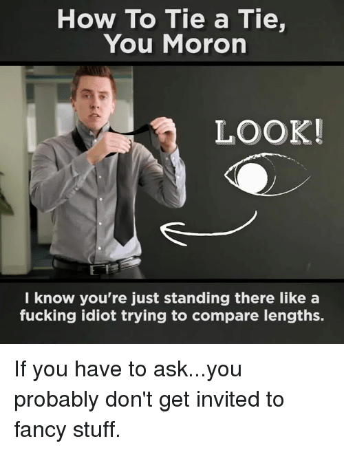 Memes, Fancy, and Idiot: How To Tie a Tie,  You Moron  LOOK!  know you're just standing there like a  fucking idiot trying to compare lengths. If you have to ask...you probably don't get invited to fancy stuff.