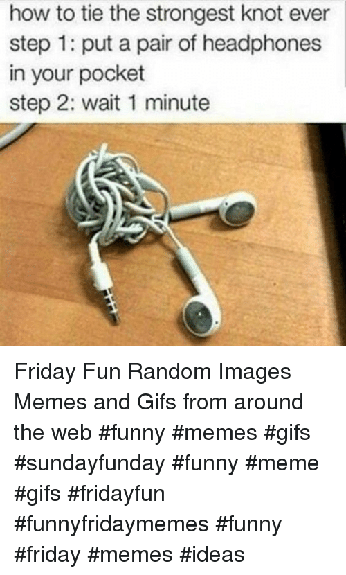 Friday, Funny, and Meme: how to tie the strongest knot ever  step 1: put a pair of headphones  in your pocket  step 2: wait 1 minute Friday Fun Random Images Memes and Gifs from around the web #funny #memes #gifs #sundayfunday #funny #meme #gifs #fridayfun #funnyfridaymemes #funny #friday #memes #ideas