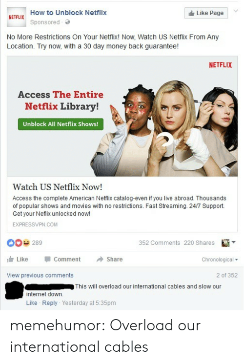 Internet, Money, and Movies: How to Unblock Netflix  Like Page  NETFLIX  Sponsored  No More Restrictions On Your Netfix! Now, Watch US Netfix From Any  Location. Try now, with a 30 day money back guarantee!  NETFLIX  Access The Entire  Netflix Library!  Unblock All Netflix Shows!  Watch US Netflix Now!  Access the complete American Netlix catalog-even if you live abroad. Thousands  of popular shows and movies with no restrictions. Fast Streaming. 24/7 Support.  Get your Neflix unlocked now!  EXPRESSVPN.COM  00 289  352 Comments 220 Shares  Like  Comment  Share  Chronological ▼  View previous comments  2 of 352  This will overload our international cables and slow our  internet down  Like Reply Yesterday at 5:35pm memehumor:  Overload our international cables