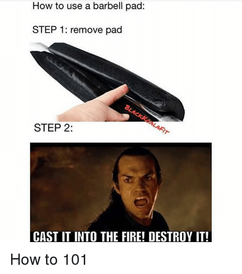 Fire, How To, and How: How to use a barbell pad:  STEP 1: remove pad  STEP 2:  CAST IT INTO THE FIRE! DESTROY IT! How to 101